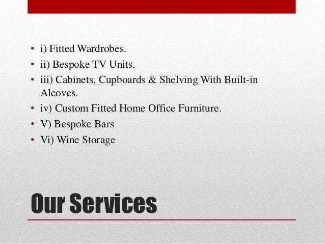 Our Services • i) Fitted Wardrobes. • ii) Bespoke TV Units. • iii) Cabinets, Cupboards & Shelving With Built-in Alcoves. •...