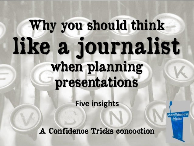 Why you should think  like a journalist when planning presentations Five insights A Confidence Tricks concoction