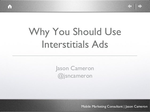 Why You Should Use Interstitials Ads     Jason Cameron      @jsncameron             Mobile Marketing Consultant   Jason Ca...