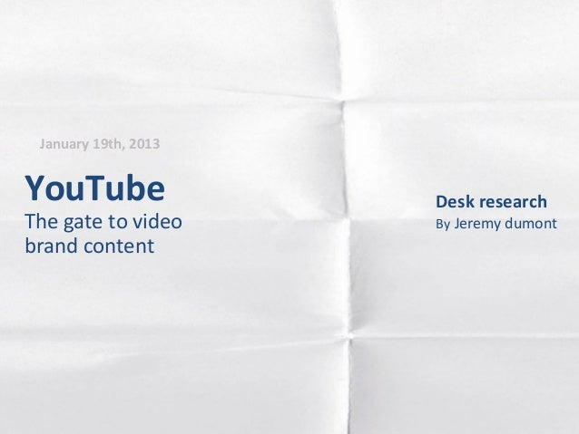 January 19th, 2013YouTube               Desk researchThe gate to video     By Jeremy dumontbrand content