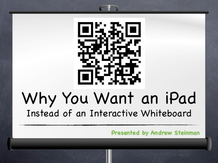 Why You Want an iPadInstead of an Interactive Whiteboard                  Presented by Andrew Steinman