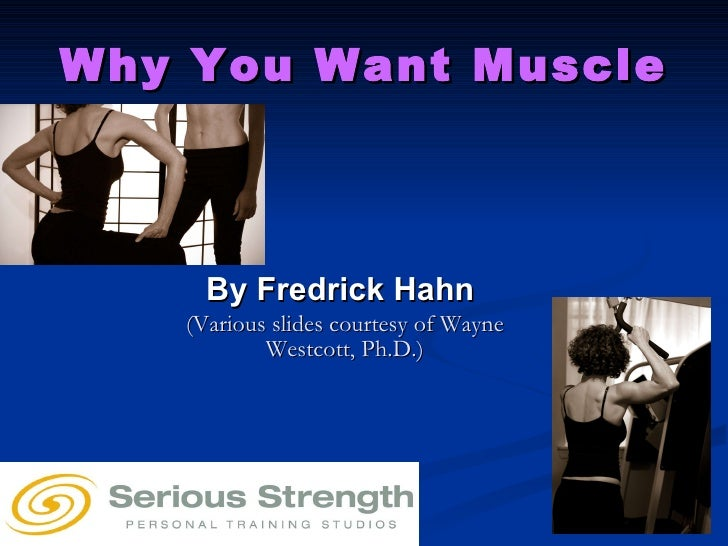 Why You Want Muscle By Fredrick Hahn  (Various slides courtesy of Wayne Westcott, Ph.D.)