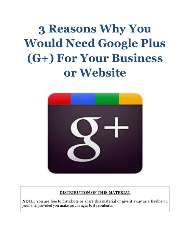 3 Reasons Why YouWould Need Google Plus(G+) For Your Businessor WebsiteDISTRIBUTION OF THIS MATERIALNOTE: You are free to ...