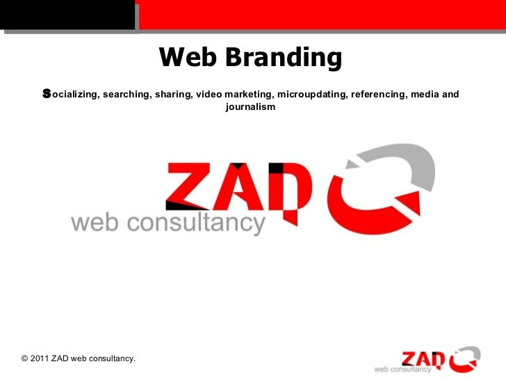 Web Branding S ocializing, searching, sharing, video marketing, microupdating, referencing, media and journalism