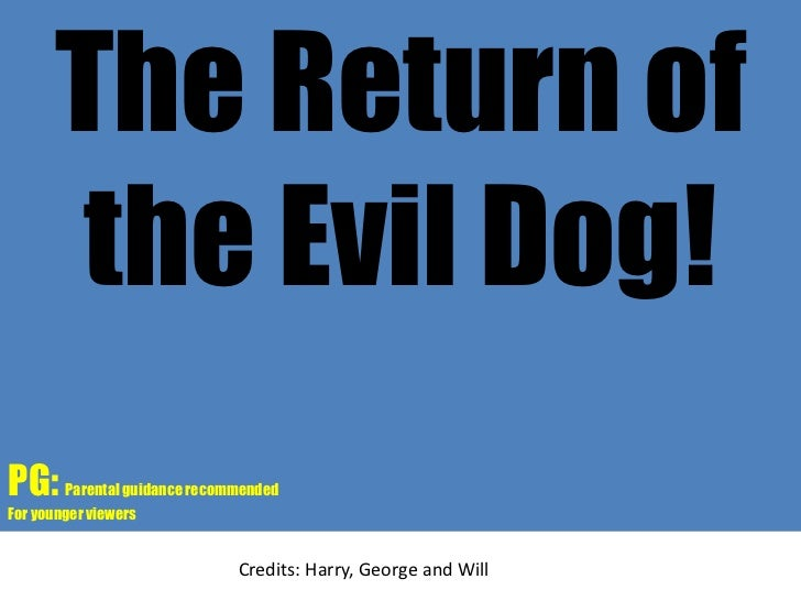 The Return of the Evil Dog!<br />PG: Parental guidance recommended<br />For younger viewers<br />Credits: Harry, George an...