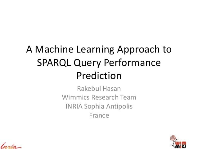 A Machine Learning Approach to SPARQL Query Performance Prediction Rakebul Hasan Wimmics Research Team INRIA Sophia Antipo...