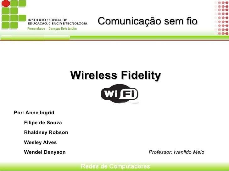 Comunicação sem fio <ul>Wireless Fidelity Por: Anne Ingrid Filipe de Souza Rhaldney Robson Wesley Alves Wendel Denyson  Pr...