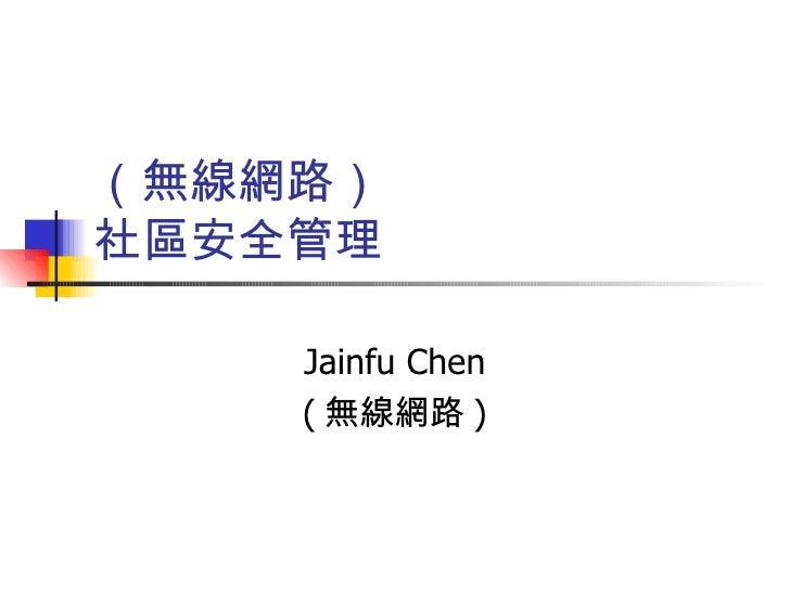 (無線網路) 社區安全管理 Jainfu Chen ( 無線網路 )