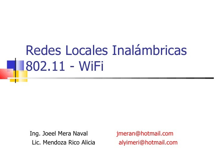 Redes Locales Inalámbricas 802.11 - WiFi Ing. Joeel Mera Naval  [email_address] Lic. Mendoza Rico Alicia [email_address]