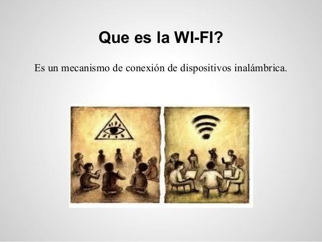 Que es la WI-FI?Es un mecanismo de conexión de dispositivos inalámbrica.
