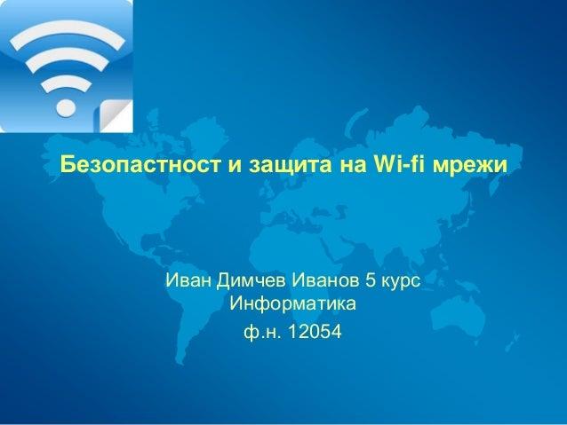 Безопастност и защита на Wi-fi мрежи Иван Димчев Иванов 5 курс Информатика ф.н. 12054