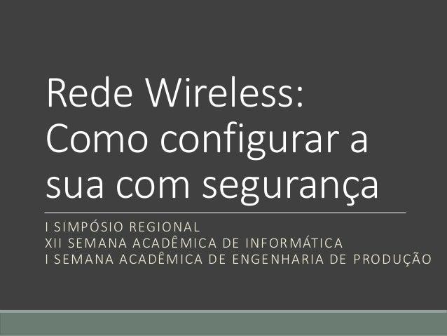 Rede Wireless: Como configurar a sua com segurança I SIMPÓSIO REGIONAL XII SEMANA ACADÊMICA DE INFORMÁTICA I SEMANA ACADÊM...