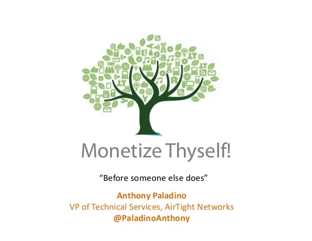 """Before someone else does"" Anthony Paladino VP of Technical Services, AirTight Networks @PaladinoAnthony Monetize Thyself!"
