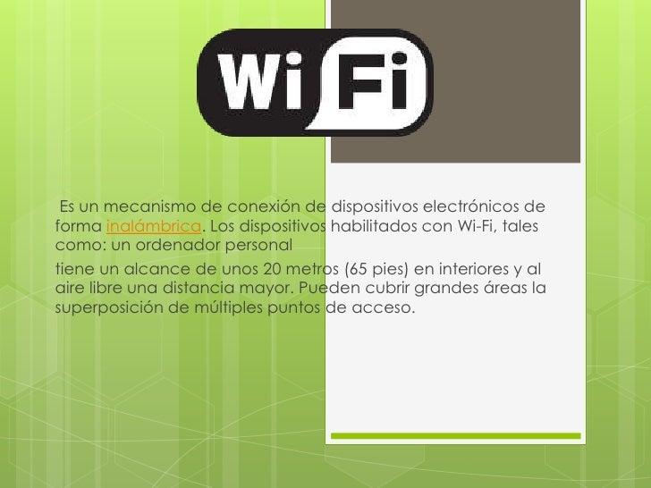 Es un mecanismo de conexión de dispositivos electrónicos deforma inalámbrica. Los dispositivos habilitados con Wi-Fi, tale...