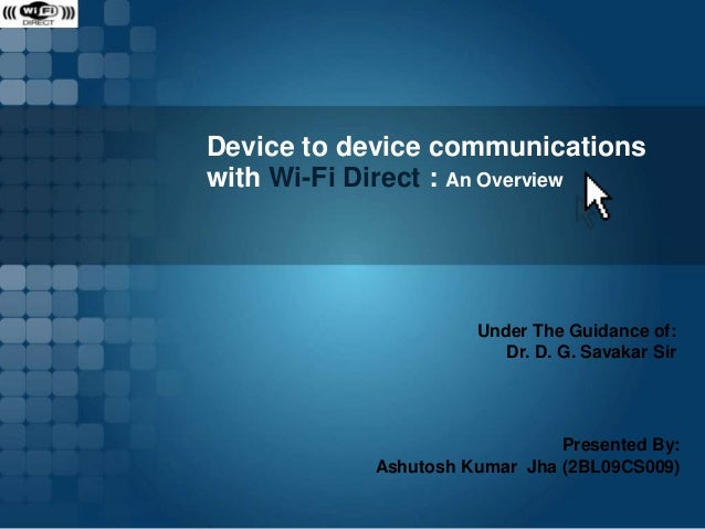 Device to device communications with Wi-Fi Direct : An Overview  Under The Guidance of: Dr. D. G. Savakar Sir  Presented B...