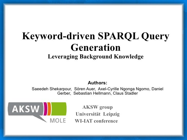 Keyword-driven SPARQL Query Generation Leveraging Background Knowledge Authors: Saeedeh Shekarpour,  S ö ren Auer,  Axel-C...