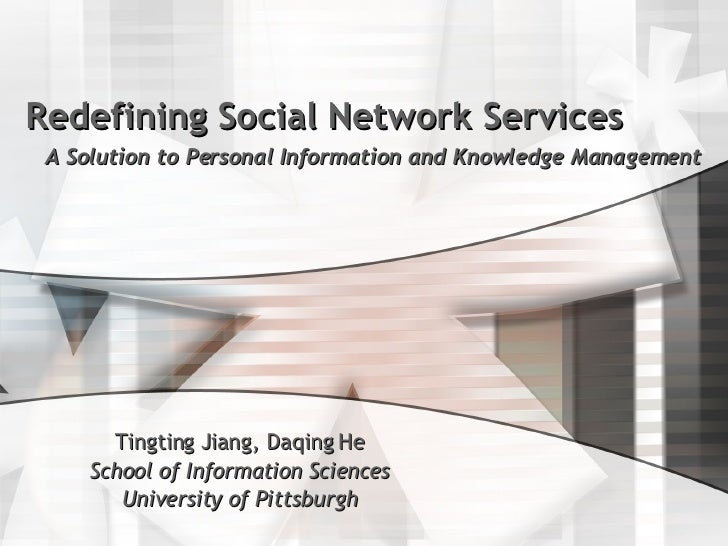 Redefining Social Network Services A Solution to Personal Information and Knowledge Management Tingting Jiang, Daqing He S...
