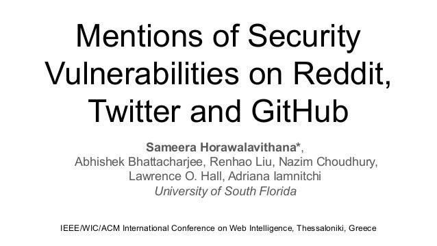 Mentions of Security Vulnerabilities on Reddit, Twitter and GitHub Sameera Horawalavithana*, Abhishek Bhattacharjee, Renha...