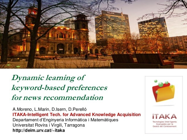 Dynamic learning of keyword-based preferences for news recommendation A.Moreno, L.Marin, D.Isern, D.Perelló ITAKA-Intellig...