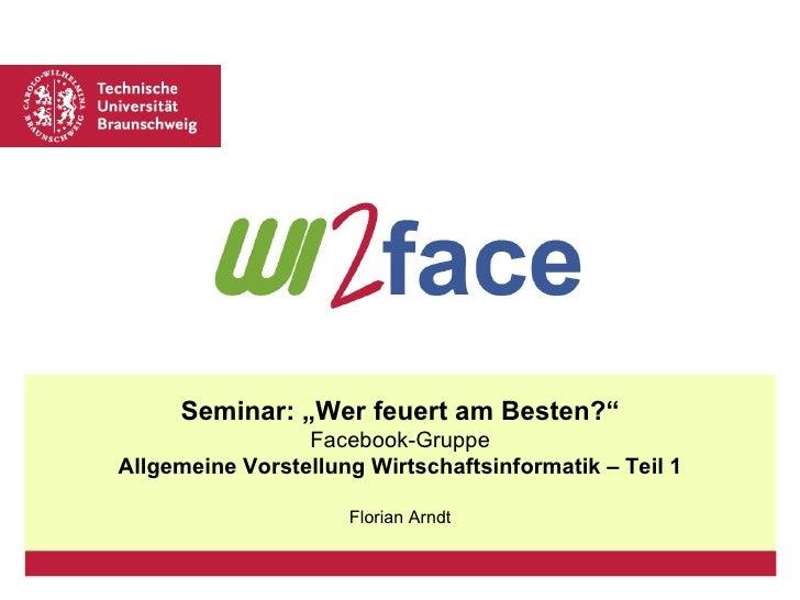 """Seminar: """"Wer feuert am Besten?"""" Facebook-Gruppe Allgemeine Vorstellung Wirtschaftsinformatik – Teil 1 Florian Arndt"""