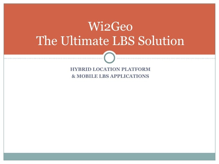<ul><li>HYBRID LOCATION PLATFORM </li></ul><ul><li>& MOBILE LBS APPLICATIONS </li></ul>Wi2Geo The Ultimate LBS Solution
