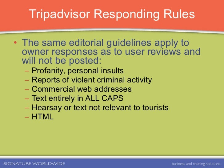 Tripadvisor Responding Rules <ul><li>The same editorial guidelines apply to owner responses as to user reviews and will no...