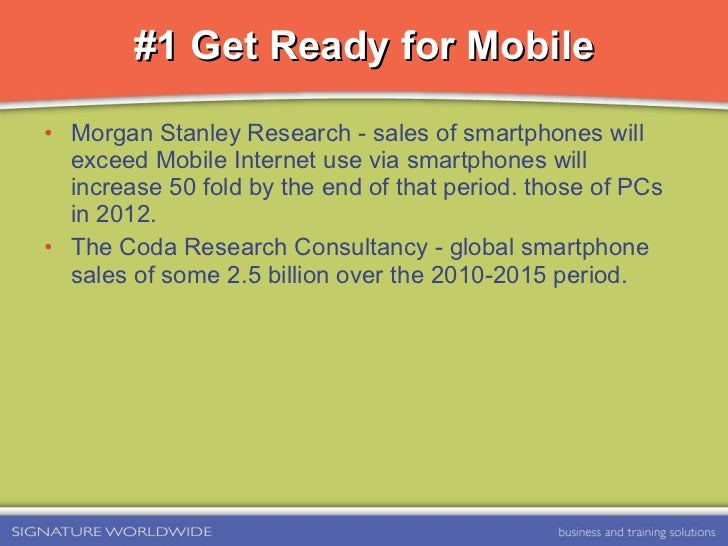 #1 Get Ready for Mobile <ul><li>Morgan Stanley Research - sales of smartphones will exceed Mobile Internet use via smartph...