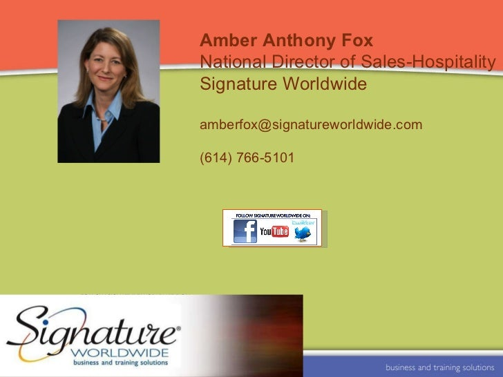 Amber Anthony Fox National Director of Sales-Hospitality Signature Worldwide [email_address] (614) 766-5101