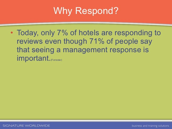 Why Respond? <ul><li>Today, only 7% of hotels are responding to reviews even though 71% of people say that seeing a manage...