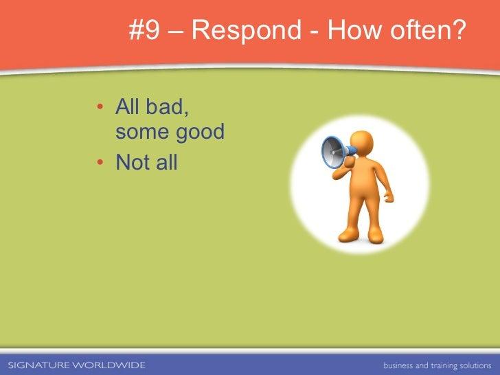 #9 – Respond - How often? <ul><li>All bad,  some good </li></ul><ul><li>Not all  </li></ul>