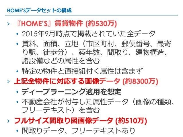 › 『HOME'S』賃貸物件 (約530万) • 2015年年9⽉月時点で掲載されていた全データ • 賃料料、⾯面積、⽴立立地(市区町村、郵便便番号、最寄 り駅、徒歩分)、築年年数、間取り、建物構造、 諸設備などの属性を含む • 特定...
