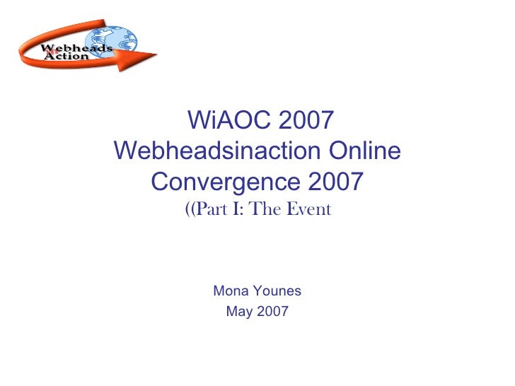 WiAOC 2007  Webheadsinaction Online Convergence 2007 (Part I: The Event) Mona Younes May 2007