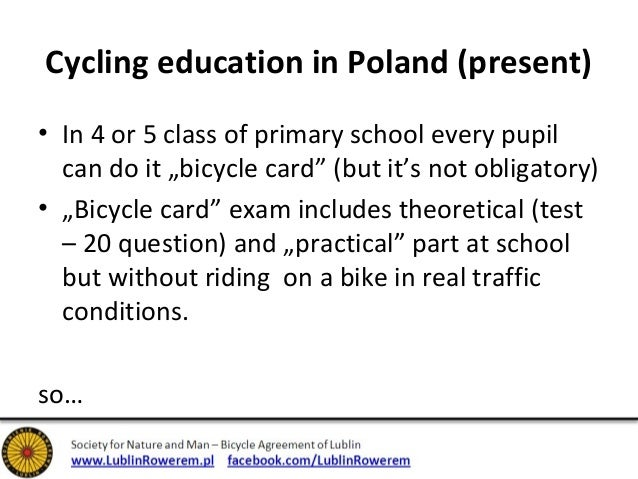 """Cycling education in Poland (present)  • In 4 or 5 class of primary school every pupil  can do it """"bicycle card"""" (but it's..."""