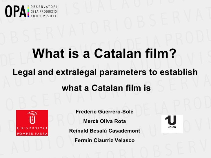 What is a Catalan film?  Legal and extralegal parameters to establish  what a Catalan film is Frederic Guerrero-Solé Mercè...