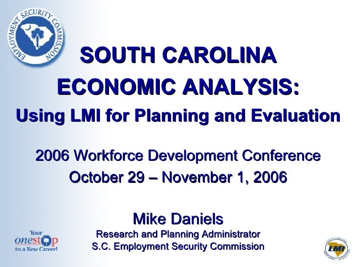 SOUTH CAROLINA ECONOMIC ANALYSIS: Using LMI for Planning and Evaluation 2006 Workforce Development Conference October 29 –...