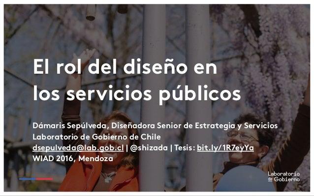 El rol del diseño en los servicios públicos Dámaris Sepúlveda, Diseñadora Senior de Estrategia y Servicios Laboratorio de ...