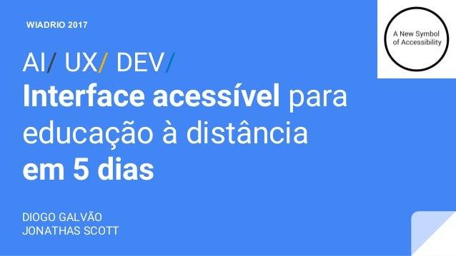 AI/ UX/ DEV/ Interface acessível para educação à distância em 5 dias DIOGO GALVÃO JONATHAS SCOTT WIADRIO 2017