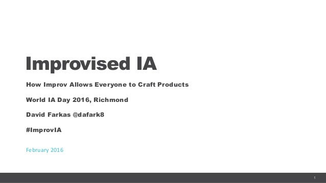 1 Improvised IA How Improv Allows Everyone to Craft Products World IA Day 2016, Richmond David Farkas @dafark8 #ImprovIA F...