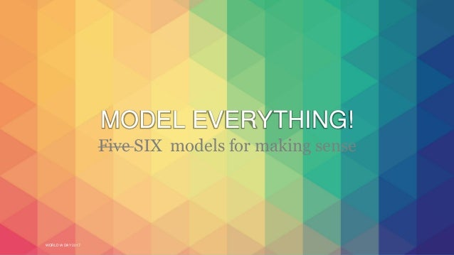 WORLD IA DAY 2017 MODEL EVERYTHING! Five SIX models for making sense
