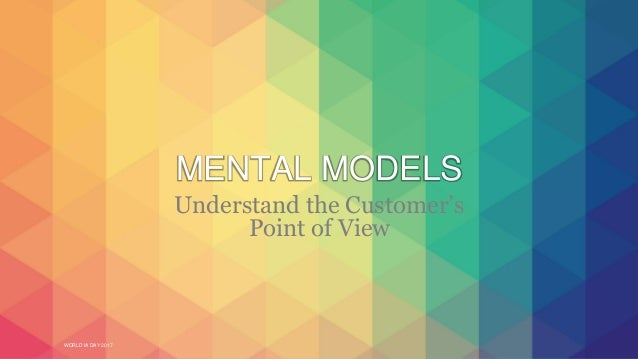 WORLD IA DAY 2017 MENTAL MODELS Understand the Customer's Point of View