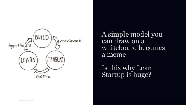 01 WORLD IA DAY 2017 A simple model you can draw on a whiteboard becomes a meme. Is this why Lean Startup is huge?
