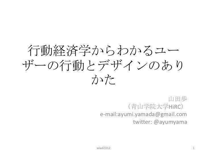 行動経済学からわかるユーザーの行動とデザインのあり      かた                                山田歩                (青山学院大学HiRC)       e-mail:ayumi.yamada...