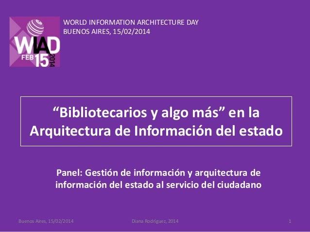 """WORLD INFORMATION ARCHITECTURE DAY BUENOS AIRES, 15/02/2014  """"Bibliotecarios y algo más"""" en la Arquitectura de Información..."""