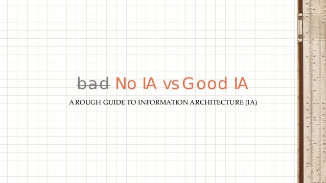 A ROUGH GUIDE TO INFORMATION ARCHITECTURE (IA) bad No IA vs Good IA