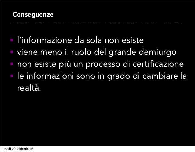  l'informazione da sola non esiste  viene meno il ruolo del grande demiurgo  non esiste più un processo di certificazio...