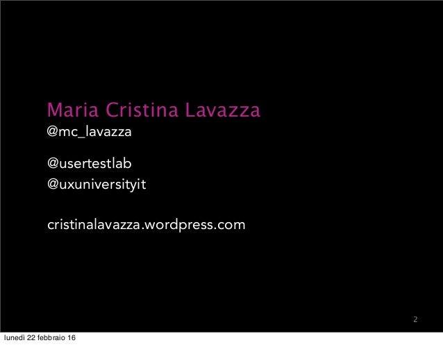 2 Maria Cristina Lavazza @mc_lavazza @usertestlab @uxuniversityit cristinalavazza.wordpress.com lunedì 22 febbraio 16