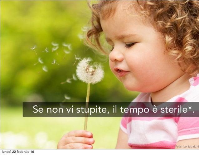 Se non vi stupite, il tempo è sterile*. *Federico Badaloni lunedì 22 febbraio 16