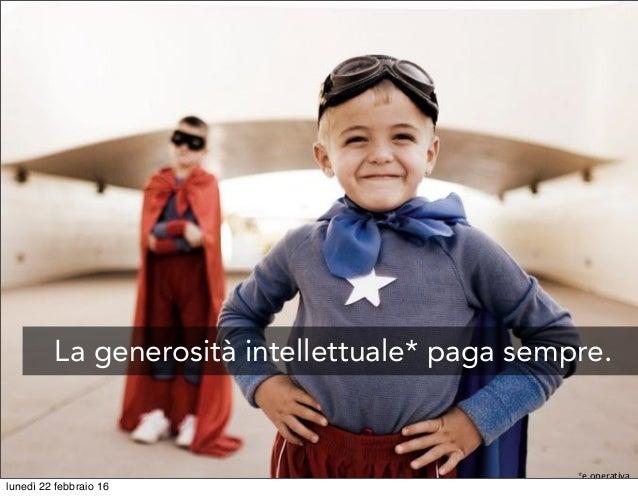 La generosità intellettuale* paga sempre. *e operativa lunedì 22 febbraio 16