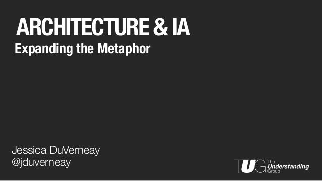 ARCHITECTURE & IA Expanding the Metaphor Jessica DuVerneay @jduverneay
