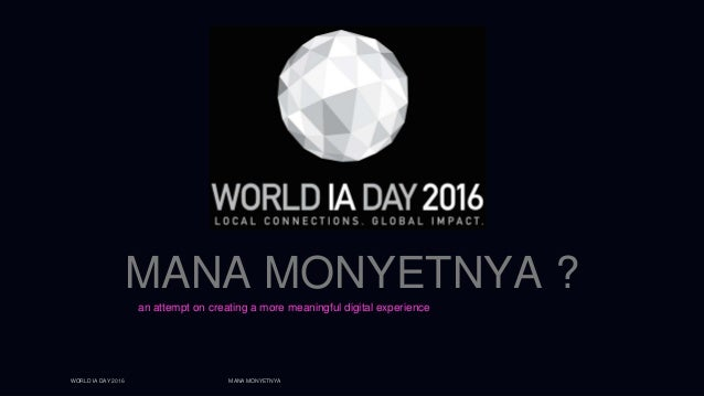WORLD IA DAY 2016 MANA MONYETNYA MANA MONYETNYA ? an attempt on creating a more meaningful digital experience